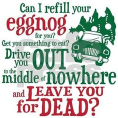 Funny National Lampoon's Christmas Vacation movie Clark Griswold quote, Can I refill your eggnog, drive you out to the middle of nowhere and leave you for dead? Griswold Family Christmas, Merry Christmas, Christmas Humor, Christmas Holidays, Hallmark Christmas, Christmas Shirts, Family Christmas Traditions, White Christmas, Christmas Sayings And Quotes