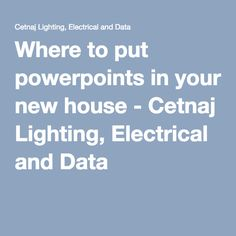 Where to put powerpoints in your new house - Cetnaj Lighting, Electrical and Data