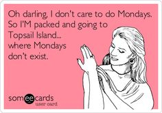 Oh darling, I don't care to do Mondays. So I'M packed and going to Topsail Island... where Mondays don't exist.