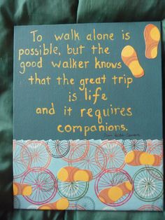 To walk alone is possible, but the good walker knows that the great trip is life and it requires companions. - Dom Helder Camara