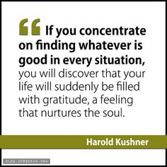 """""""If you concentrate on finding whatever is good in every situation, you will discover that your life will suddenly be filled with gratitude, a feeling that nurtures the soul.""""- Harold Kushner"""