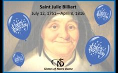 "Join us in celebrating the birthday of Saint Julie Billiart, Spiritual Mother of the Sisters of Notre Dame. Saint Julie Billiart, ""The Smiling Saint,"" was born on July 12, 1751.  How Does Saint Julie relate to the Sisters of Notre Dame?  Though she is also known as the founder of the Sisters of Notre Dame de Namur, her spirit and rule was an inspiration to the SNDs."
