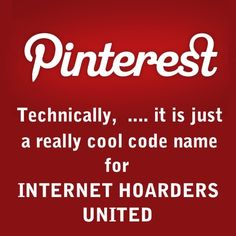 Pinterest - Technically, ...it is just a really cool code name for INTERNET HOARDERS UNITED - I'm a member!! lol