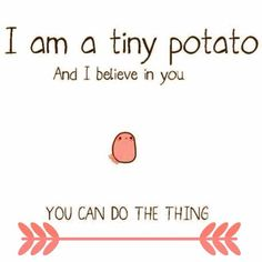 As long as I have this tiny potato I know I can do it.
