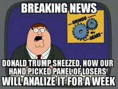 Breaking news. Donald Trump sneezed, now our hand picked panel of losers' will analyze it for a week.