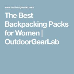 The Best Backpacking Packs for Women | OutdoorGearLab