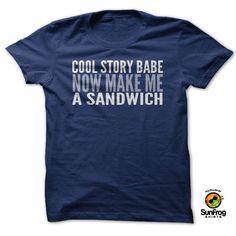 Cool Story Babe. Now Make Me A Sandwich T-Shirt