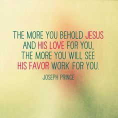 The more you behold Jesus and His love for you, the more you will see His favor work for you.  - Joseph Prince