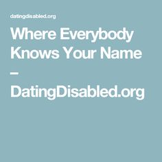 Where Everybody Knows Your Name – DatingDisabled.org