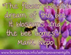 """Download free self improvement gifts http://www.forwardsteps.info/selfimprovementgifts """"The flower doesn't dream of the bee. It blossoms and the bee comes."""" - Mark Nepo"""