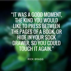 "Rick Bragg - Our Favorite Quotes from Southern Authors - Southernliving. ""It was a good moment, the kind you would like to press between the pages of a book, or hide in your sock drawer, so you could touch it again.""Must-Read: My Southern Journey"