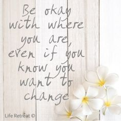 Inspiration - Be Okay Where You Are - http://www.liferetreat.co.za/inspiration-be-okay-where-you-are/ Be okay with where you are, even if you know you want to change. If you keep living in your past glory or even in the future you see for yourself, you will never be happy with your life in the present. Take every day as it comes, yet never stop working towards your goal to change or improve ... Life Retreat   South Africa