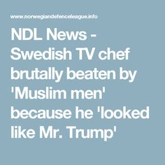 NDL News - Swedish TV chef brutally beaten by 'Muslim men' because he 'looked like Mr. Trump'