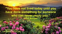 """""""You have not lived today until you have done something for someone who can never repay you."""" John Bunyan #Quote"""