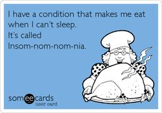 Insom-nom-nom-nia  So true, but proud to say I haven't sleep eaten in over a week!!  (That I'm aware of.. ) ;)