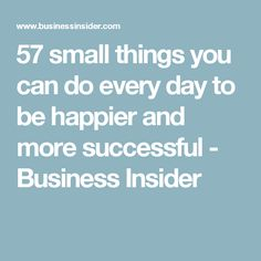 57 small things you can do every day to be happier and more successful - Business Insider