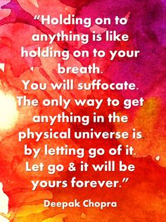 Holding on to anything is like holding on to your breath. You will suffocate. The only way to get anything in the physical universe is by letting go of it. Let go  it will be yours forever. ~ Deepak Chopra