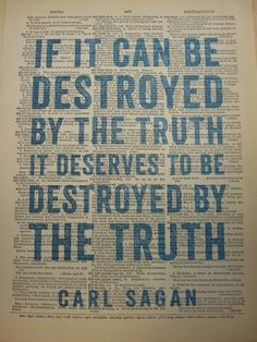 """If it can be destroyed by the truth, it deserves to be destroyed by the truth."" Carl Sagan ~ I wholeheartedly agree."