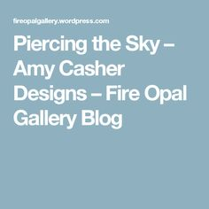 Piercing the Sky – Amy Casher Designs – Fire Opal Gallery Blog