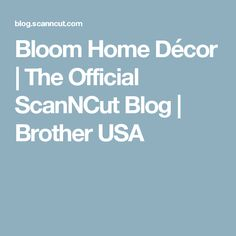 Bloom Home Décor | The Official ScanNCut Blog | Brother USA