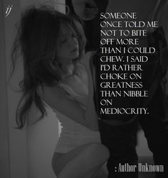 Someone once told me not to bite off more than I could chew. I said I'd rather choke on greatness than nibble on mediocrity.  : Author Unknown  `;)i(:  https://www.facebook.com/myceremony1203  [original photography credit welcomed]