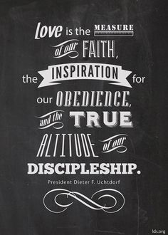 """""""Love is the measure of our faith, the inspiration for our obedience, and the true altitude of our discipleship.""""—President Dieter F. Uchtdorf, """"The Love of God"""" Lds Quotes, Quotable Quotes, Mormon Quotes, Lds Mormon, Wisdom Quotes, Best Inspirational Quotes, Great Quotes, Awesome Quotes, Infj"""
