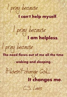 I pray because I can't help myself. I pray because I'm helpless. I pray because the need flows out of me all the time – waking and sleeping. It doesn't change God – it changes me.  C.S. Lewis