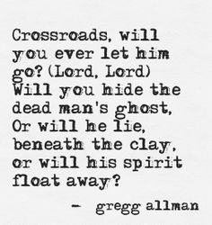 Crossroads, will you ever let him go? (Lord, Lord) Will you hide the dead man's ghost, Or will he lie, beneath the clay, or will his spirit float away? ~ Gregg Allman........4....