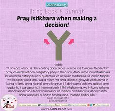 """The Messenger of Allaah (peace and blessings of Allaah be upon him) used to teach his companions to make istikhaarah in all things, just as he used to teach them soorahs from the Qur'aan. He said: 'If any one of you is concerned about a decision he has to make, then let him pray two rak'ahs of non-obligatory prayer, then say: (dua of Istikhaara) "" (Reported by al-Bukhaari, 6841; similar reports are also recorded by al-Tirmidhi, al-Nisaa'i, Abu Dawood, Ibn Maajah and Ahmad)."