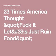 """23 Times America Thought """"Fuck It Let's Just Ruin Food"""""""