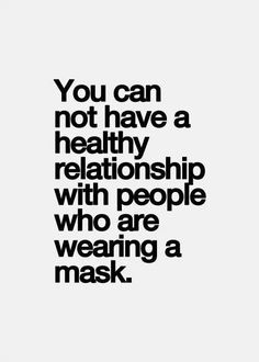 Some people will claim authenticity or honesty, and use it as an excuse to verbally abuse and be unkind. But they would never act that way in public. It's called wearing a mask. You can't have a relationship with people who claim to be one way or have good values and big hearts when their behavior shows you otherwise...: (not my words but the truth all day!)