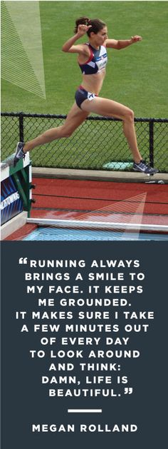 Running always brings a smile to my face. It keeps me grounded. It makes sure I take a few minutes out of every day to look around and think 'Damn, life if beautiful.' - Megan Rolland