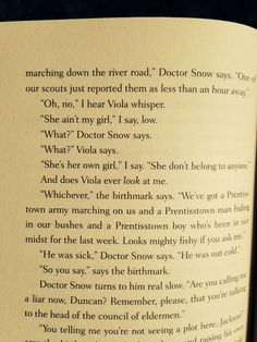 """""""She ain't my girl,"""" I say, low. """"What?"""" Doctor Snow says. """"What?"""" Viola says. """"She's her own girl,"""" I say. """"She don't belong to anyone."""" And does Viola ever look at me."""