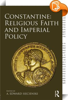 """Constantine: Religious Faith and Imperial Policy    :  Constantine: Religious Faith and Imperial Policy brings together some of the English-speaking world's leading Constantinian scholars for an interdisciplinary study of the life and legacy of the first Christian emperor. For many, he remains a """"sign of contradiction"""" (Luke 2:34) whose life and legacy generate intense debate. He was the first Christian emperor, protector of the Church, and eventually remembered as """"equal to the apostl..."""