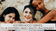 Sisterhood Series: Our Sisters Need Encouragement