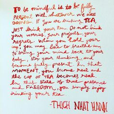 """""""To be mindful is to be fully present with whatever we are doing. If you are drinking tea, just drink your tea. Do not drink your worries, your projects, your regrets. When you hold your cup, you may like to breathe in, to bring your mind back to your body, stop your thinking, and become fully present. In that moment, you become real and the cup of tea becomes real. In this state of true presence and freedom you enjoy simply drinking your tea."""" -Thich Nhat Hanh #thichnhathanh #wisdom… Tea Quotes, Thich Nhat Hanh, Project Yourself, Drinking Tea, Regrets, No Worries, Breathe, Tea Cups, Freedom"""