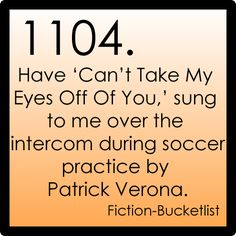 "Have ""Can't Take My Eyes Off of You"" sung to me over the intercom during soccer practice by Patrick Verona. - 10 Things I Hate About You"
