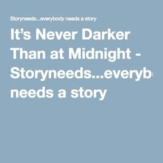 It's Never Darker Than at Midnight - Storyneeds...everybody needs a story