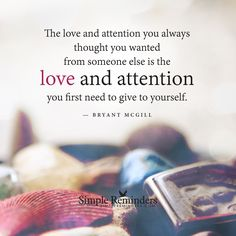 The love and attention you always thought you wanted from someone else is the love and attention you first need to give to yourself. — Bryant McGill