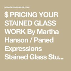 $ PRICING YOUR STAINED GLASS WORK By Martha Hanson / Paned Expressions Stained Glass Studio ©2008 Paned Expressions Studios, Inc. Undoubtedly, the most frequently asked question by stained glass ho…