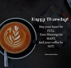 Happy Thursday! May your heart be full, your blessings be many, and your coffee be hot. #Thursdaycoffeequotes #Thursdaypositivequotes #Happythursdayquotes #Thursdayquotesforwork #Goodmorningthursday #Morningthursdayquotes #Morningcoffeequotes #Coffeequotes #Beautifulmorningwishes #Thursdayquotes #Thursdaymorningquotes #Thursdaysayings #Goodmorningquotes #Goodmorningsayings #Positiveenergy #Inspirationalmorningquotes #Inspirationalquotes #Dailyquote #Everydayquote #Instaquotes #therandomvibez Thursday Morning Quotes, Happy Thursday Quotes, Good Morning Quotes, Everyday Quotes, Daily Quotes, Wednesday, Tuesday, Thursday Images, Work Quotes