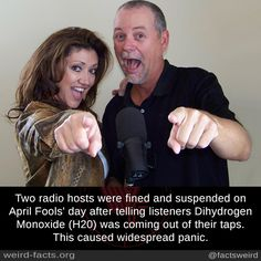 Two radio hosts were fined and suspended on April Fools' day after telling listeners Dihydrogen Monoxide (H20) was coming out of their taps. This caused widespread panic.