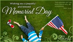Wishing you a peaceful and blessed Memorial Day.  The memory of the righteous will be a blessing.  Proverbs 10:7a