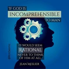 "https://flic.kr/p/PEVheW | Incomprehensible | ""If God is incomprehensible to man, it would seem rational never to think of him at all."" — Jean Meslier  