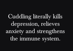 Cuddling literally kills depression, relieves anxiety and strengthens the immune system.