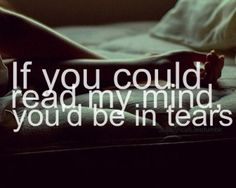 If you could read my mind you'd be in tears.