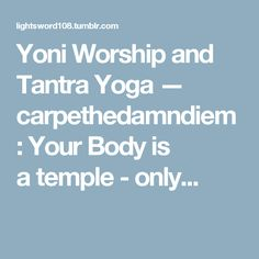 Yoni Worship and Tantra Yoga — carpethedamndiem:   Your Body is atemple -only...