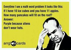 Everytime i see a math word problem it looks like this: if I have 10 ice cubes and you have 11 apples. How many pancakes will fit on the roof? answer:Purple because aliens dont wear hats - Google Search funny
