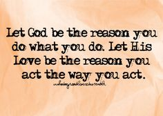 Let His Love be the reason you act the way you act...