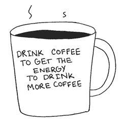 Drink coffee to get the energy to drink more coffee. That's about it...